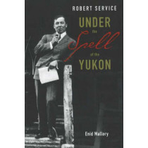 Robert Service: Under the Spell of the Yukon by Enid Mallory, 9781894384957