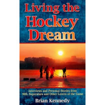 Living the Hockey Dream: Interviews and Personal Stories from NHL Superstars and Other Lovers of the Game by Brian Kennedy, 9781894864824