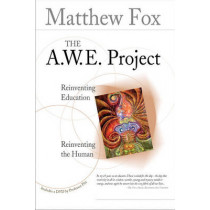 The A.W.E. Project: Reinventing Education Reinventing the Human by Matthew Fox, 9781896836843