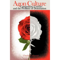 Agon Culture: Competition, Conflict and the Problem of Domination by Claudio Colaguori, 9781897160633