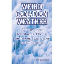 Weird Canadian Weather: Catastrophes, Ice Storms, Floods, Tornadoes, Hurricanes and Tsunamis by Alan Jackson, 9781897278390