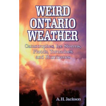Weird Ontario Weather: Catastrophes, Ice Storms, Floods, Tornadoes and Hurricanes by Alan Jackson, 9781897278482