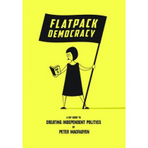 Flatpack Democracy: A Guide to Creating Independent Politics by Peter Macfadyen, 9781899233229