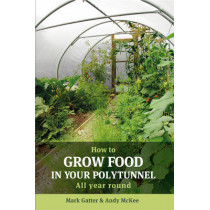How to Grow Food in Your Polytunnel: All Year Round by Mark Gatter, 9781900322720