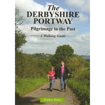 The Derbyshire Portway: Pilgrimage to the Past - a Walking Guide by Stephen Bailey, 9781900446136