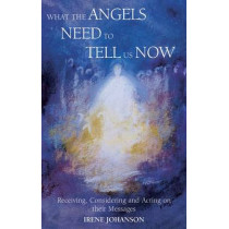 What the Angels Need to Tell Us Now: Receiving, Considering and Acting on Their Messages by Irene Johanson, 9781902636306