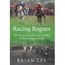 Racing Rogues: The Scams, Scandals and Gambles of Horse Racing in Wales by Brian Lee, 9781902719313