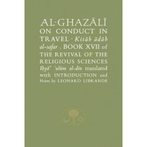 Al-Ghazali on Conduct in Travel: Book XVII of the Revival of the Religious Sciences by Abu Hamid Al-Ghazali, 9781903682456