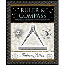 Ruler and Compass: Practical Geometric Constructions by Andrew Sutton, 9781904263661