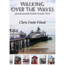 Walking Over the Waves: Quintessential British Seaside Piers by Chris Foote Wood, 9781904445678