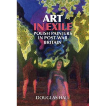 Art in Exile: Polish Painters in Post-War Britain by Douglas Hall, 9781904537663
