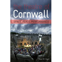 The Theatre of Cornwall: Space, Place and Perfomance by Alan Kent, 9781904537991