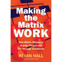 Making the Matrix Work: How Matrix Managers Engage People and Cut Through Complexity by Kevan Hall, 9781904838425