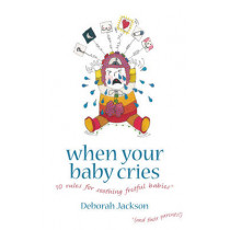 When Your Baby Cries: 10 Rules for Soothing Fretful Babies (and Their Parents!) by Deborah Jackson, 9781905177257