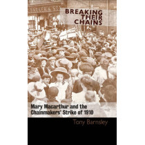 Breaking Their Chains: Mary Macarthur and the Chainmakers' Strike of 1910 by Tony Barnsley, 9781905192649
