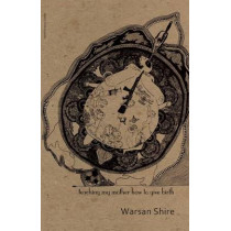 Teaching My Mother How to Give Birth by Warsan Shire, 9781905233298