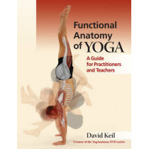 Functional Anatomy of Yoga: A Guide for Practitioners and Teachers by David Keil, 9781905367467