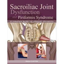 Sacroiliac Joint Dysfunction and Piriformis Syndrome: The Complete Guide for Physical Therapists by Paula Clayton, 9781905367641