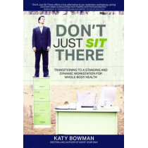 Don't Just Sit There: Transitioning to a Standing and Dynamic Workstation for Whole-Body Health by Katy Bowman, 9781905367658