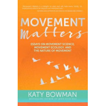 Movement Matters: Essays on Movement Science, Movement Ecology, and the Nature of Movement by Katy Bowman, 9781905367771