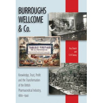 Burroughs Wellcome and Company: Knowledge, Trust, Profit and the Transformation of the British Pharmaceutical Industry, 1880-1940 by Roy Church, 9781905472079