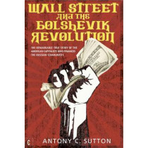 Wall Street and the Bolshevik Revolution: The Remarkable True Story of the American Capitalists Who Financed the Russian Communists by Antony Cyril Sutton, 9781905570355