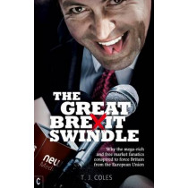 The Great Brexit Swindle: Why the Mega-Rich and Free Market Fanatics Conspired to Force Britain from the European Union by T. J. Coles, 9781905570812