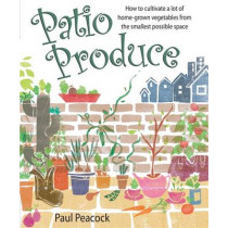 Patio Produce: How to Cultivate a Lot of Home-grown Vegetables from the Smallest Possible Space by Paul Peacock, 9781905862283