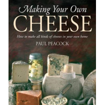 Making Your Own Cheese: How to Make All Kinds of Cheeses in Your Own Home by Paul Peacock, 9781905862481