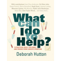 What Can I Do to Help?: 75 Practical Ideas for Family and Friends from Cancer's Frontline by Deborah Hutton, 9781906021566