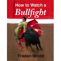 How to Watch a Bullfight by Tristan Wood, 9781906122270