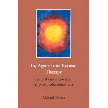 In, Against and Beyond Therapy: Critical Essays Towards a Post-professional Era by Richard House, 9781906254322