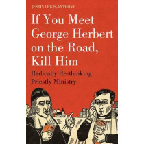 If You Meet George Herbert on the Road, Kill Him: Radically Re-thinking Priestly Ministry by Justin Lewis-Anthony, 9781906286170