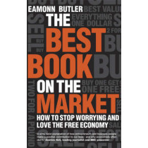 The Best Book on the Market: How to Stop Worrying and Love the Free Economy by Eamonn Butler, 9781906465056
