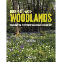 Irreplaceable Woodlands: Some practical steps to restoring our wildlife heritage by Charles Flower, 9781906506537