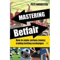 Mastering Betfair: How to make serious money trading betting exchanges by Pete Nordsted, 9781906659028