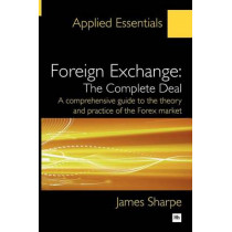 Foreign Exchange: The Complete Deal: A comprehensive guide to the theory and practice of the Forex market by James Sharpe, 9781906659653