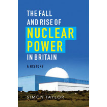 The Fall and Rise of Nuclear Power in Britain: A History by Simon Taylor, 9781906860318