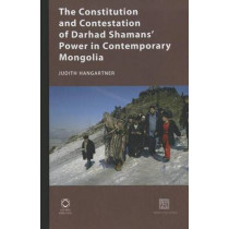 The Constitution and Contestation of Darhad Shamans' Power in Contemporary Mongolia by Judith Hangartner, 9781906876111