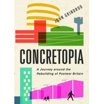 Concretopia: A Journey around the Rebuilding of Postwar Britain by John Grindrod, 9781906964900