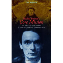 Rudolf Steiner's Core Mission: The Birth and Development of Spiritual-Scientific Karma Research by T. H. Meyer, 9781906999100