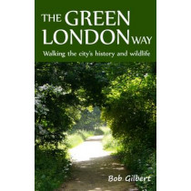 The Green London Way: Walking the City's History and Wildlife by Bob Gilbert, 9781907103452