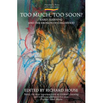 Too Much, Too Soon?: Early Learning and the Erosion of Childhood by Richard House, 9781907359026