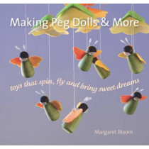 Making Peg Dolls and More: Toys Which Spin, Fly and Bring Sweet Dreams. by Margaret Bloom, 9781907359361