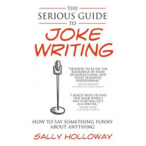 The Serious Guide to Joke Writing: How To Say Something Funny About Anything by Sally Holloway, 9781907498374