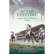 At the Festival: Racing to Glory at Cheltenham in March by Richard Austen, 9781907524509