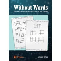 Without Words: Mathematical Puzzles to Confound and Delight by James Tanton, 9781907550232