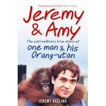 Jeremy and Amy: The Extraordinary True Story of One Man and His Orang-Utan by Jeremy Keeling, 9781907595189