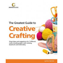 The Greatest Guide to Creative Crafting (Greatest Guides) by Lynne Garner, 9781907906039