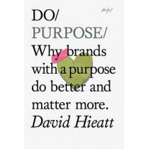 Do Purpose: Why Brands with a Purpose Do Better and Matter More by David Hieatt, 9781907974137